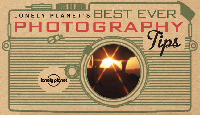 BEST EVER PHOTOGRAPHY TIPS, LONELY PLANET'S