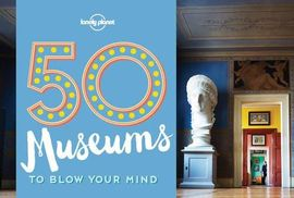 50 MUSEUMS TO BLOW YOUR MIND -LONELY PLANET