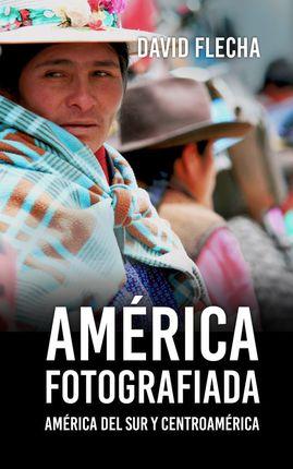 AMERICA FOTOGRAFIADA. AMÉRICA DEL SUR Y CENTROAMÉRICA