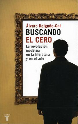 BUSCANDO EL CERO. LA REVOLUCIÓN MODERNA EN LA LITERATURA Y EN EL ARTE