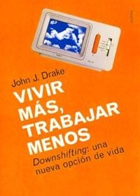 VIVIR MÁS, TRABAJAR MENOS : DOWNSHIFTING: UNA NUEVA OPCIÓN DE VIDA