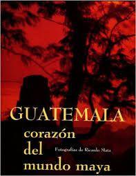 GUATEMALA, CORAZON DEL MUNDO MAYA