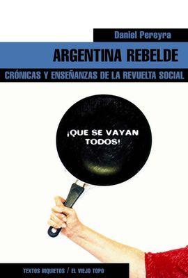 ARGENTINA REBELDE. CRONICAS Y ENSE�ANZAS DE LA REVUELTA SOCIAL