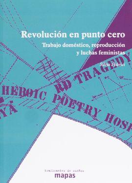 REVOLUCIÓN EN PUNTO CERO: TRABAJO DOMÉSTICO, REPRODUCCIÓN Y LUCHAS FEMINISTAS