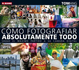 CÓMO FOTOGRAFIAR ABSOLUTAMENTE TODO: SAQUE EL MÁXIMO PARTIDO A SU CÁMARA DIGITAL