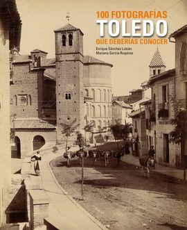 TOLEDO. 100 FOTOGRAFIAS QUE DEBERIAS CONOCER