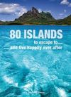 80 ISLANDS TO ESCAPE TO... AND LIVE HAPPILY EVER AFTER