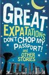 GREAT EXPATATIONS. DON'T CHOP MY PASSPORT! AND OTHERS STORIES
